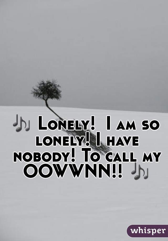 🎶 Lonely!  I am so lonely! I have nobody! To call my OOWWNN!! 🎶