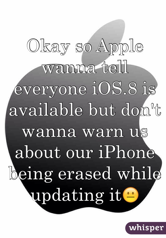 Okay so Apple wanna tell everyone iOS.8 is available but don't wanna warn us about our iPhone  being erased while updating it😐