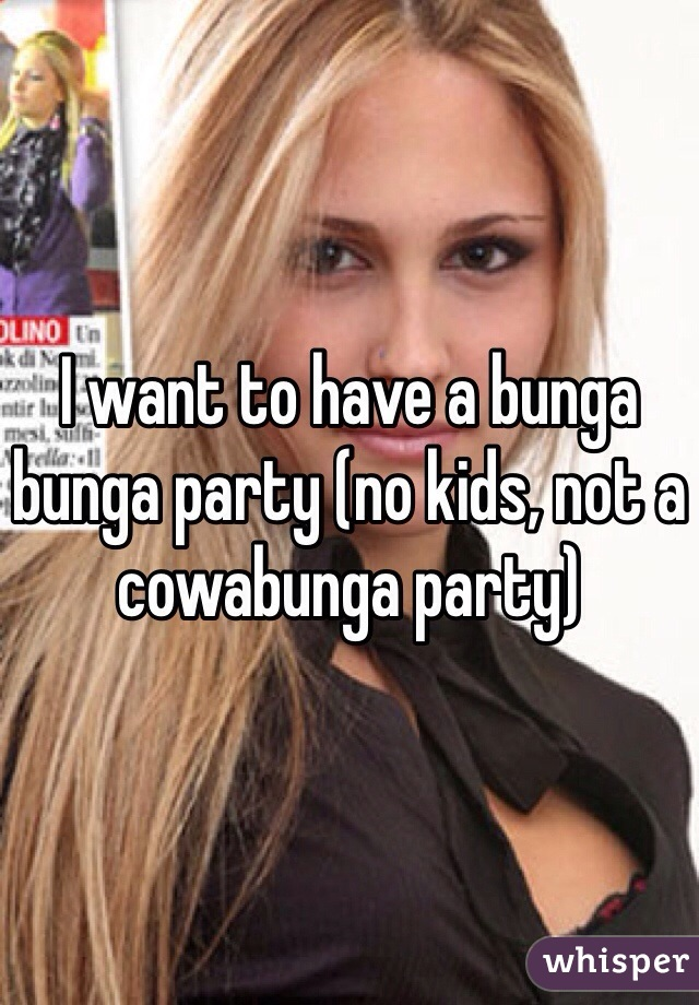 I want to have a bunga bunga party (no kids, not a cowabunga party)