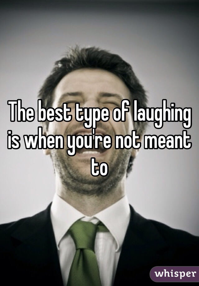 The best type of laughing is when you're not meant to