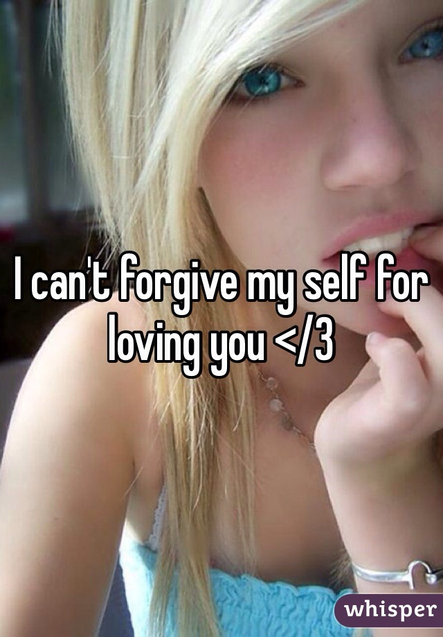 I can't forgive my self for loving you </3