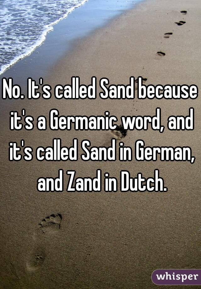 No. It's called Sand because it's a Germanic word, and it's called Sand in German, and Zand in Dutch.