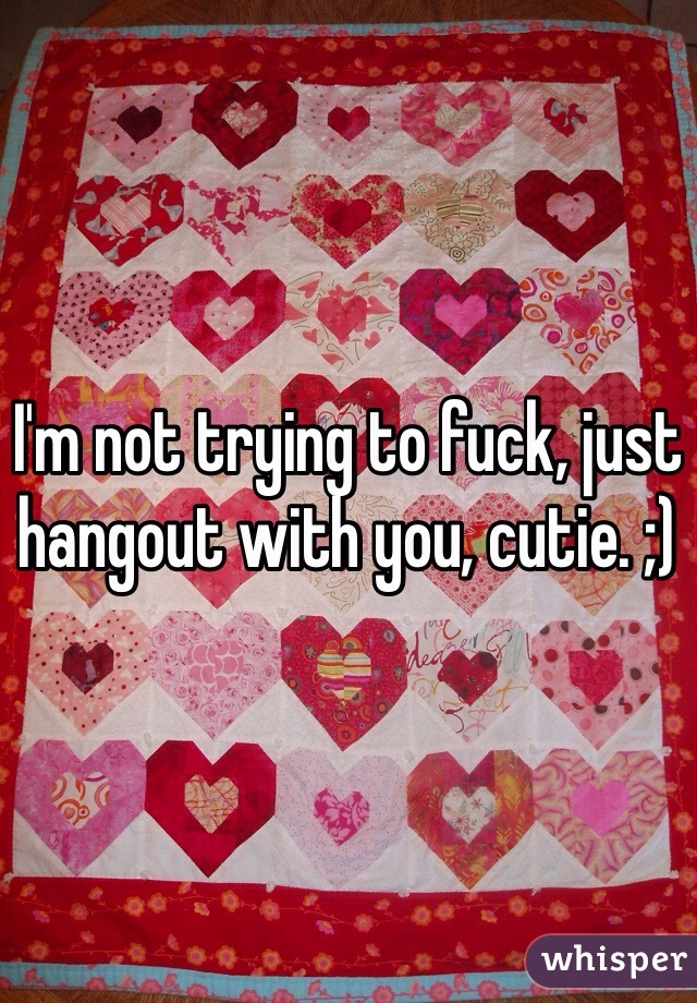 I'm not trying to fuck, just hangout with you, cutie. ;)