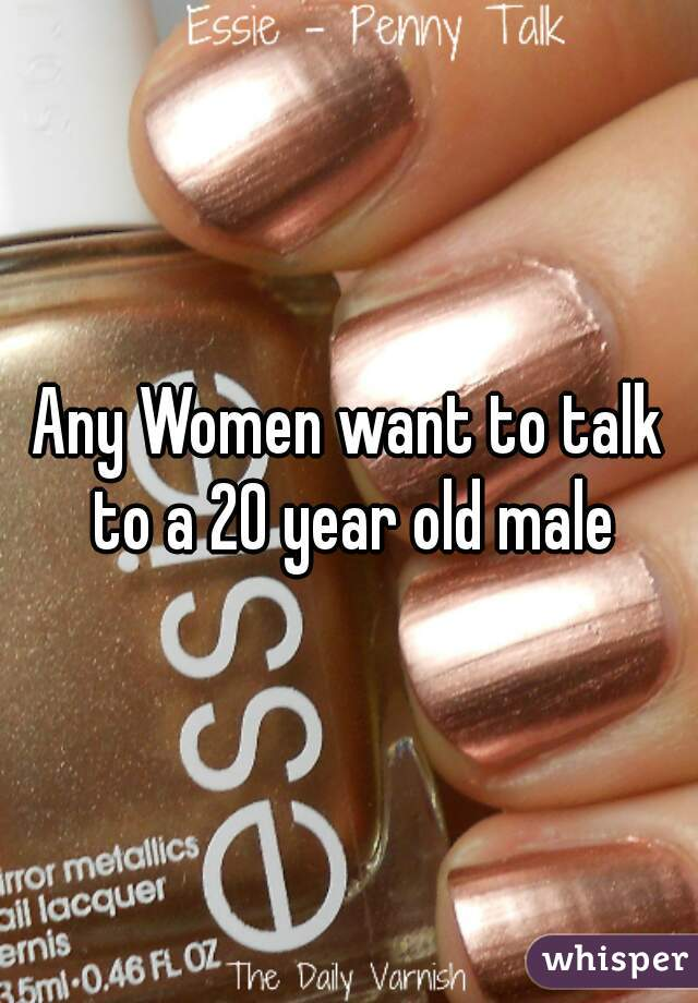 Any Women want to talk to a 20 year old male