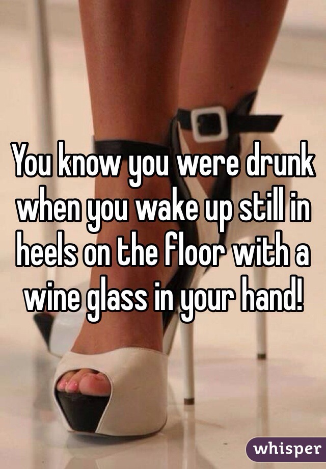 You know you were drunk when you wake up still in heels on the floor with a wine glass in your hand!
