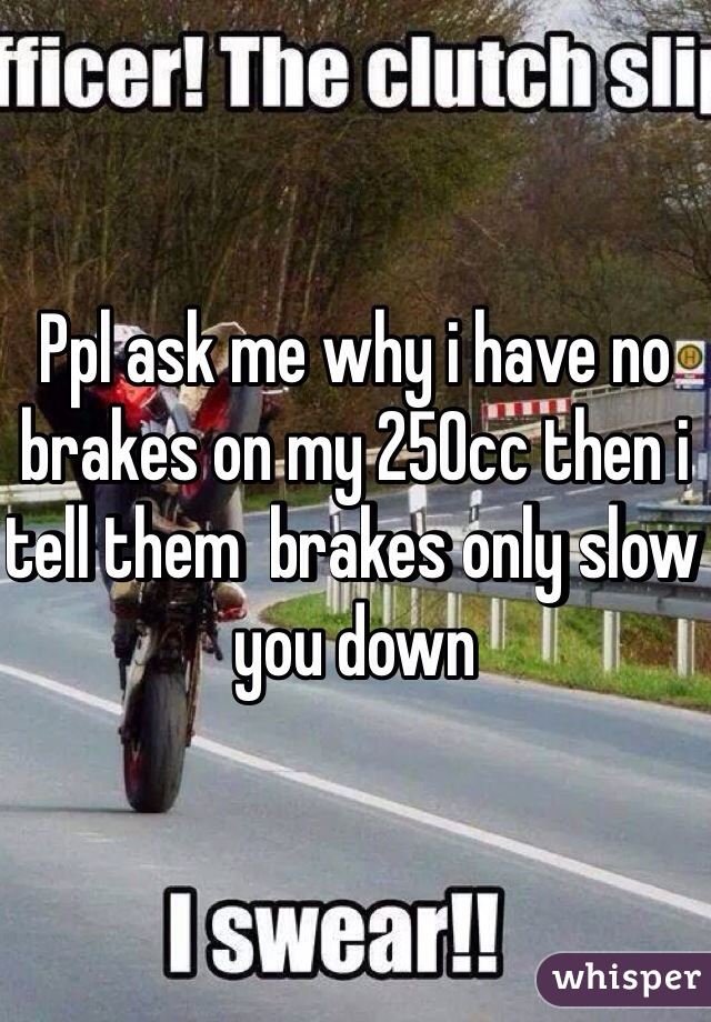 Ppl ask me why i have no brakes on my 250cc then i tell them  brakes only slow you down