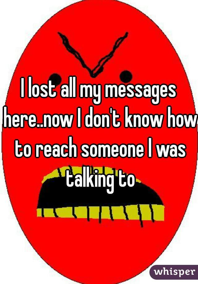 I lost all my messages here..now I don't know how to reach someone I was talking to