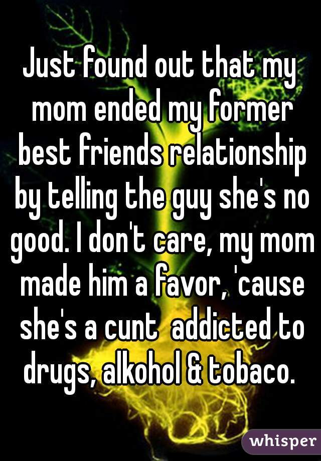 Just found out that my mom ended my former best friends relationship by telling the guy she's no good. I don't care, my mom made him a favor, 'cause she's a cunt  addicted to drugs, alkohol & tobaco.