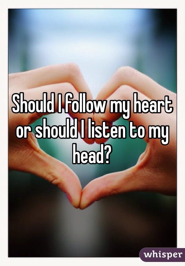 Should I follow my heart or should I listen to my head?