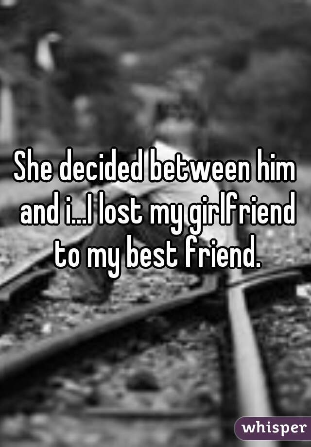 She decided between him and i...I lost my girlfriend to my best friend.