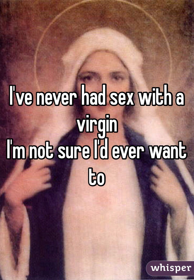 I've never had sex with a virgin  I'm not sure I'd ever want to