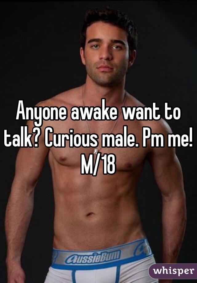 Anyone awake want to talk? Curious male. Pm me! M/18