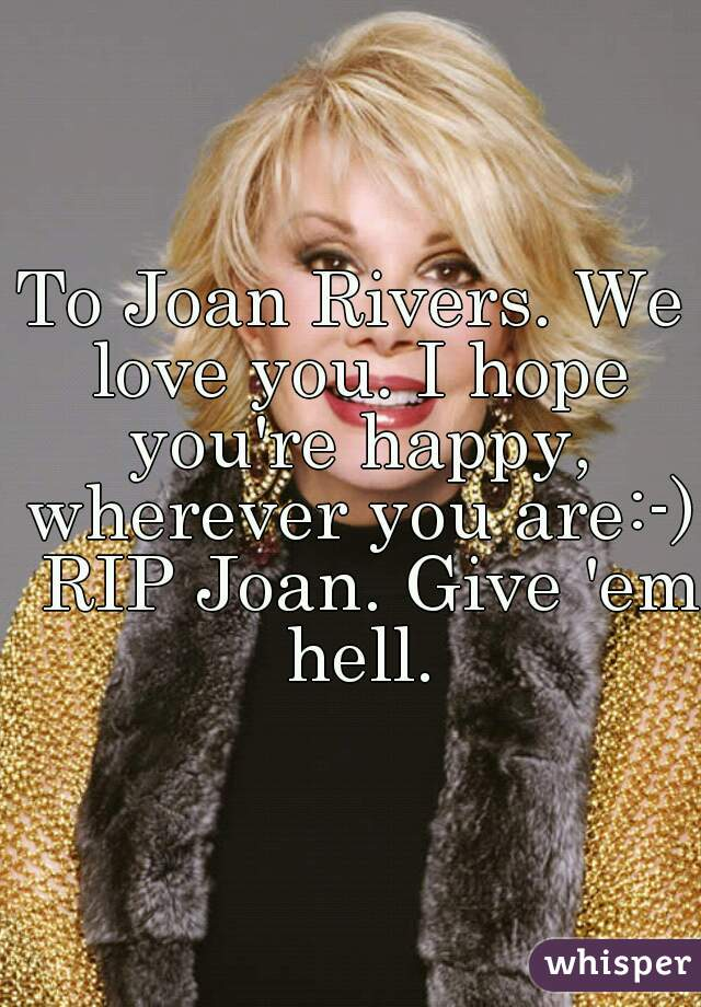 To Joan Rivers. We love you. I hope you're happy, wherever you are:-)  RIP Joan. Give 'em hell.