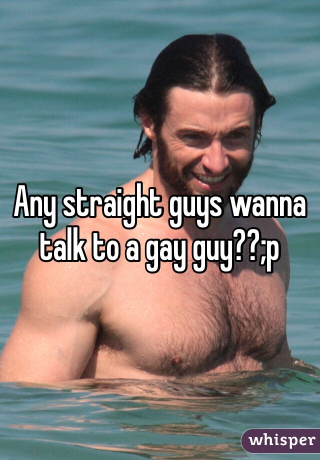 Any straight guys wanna talk to a gay guy??;p