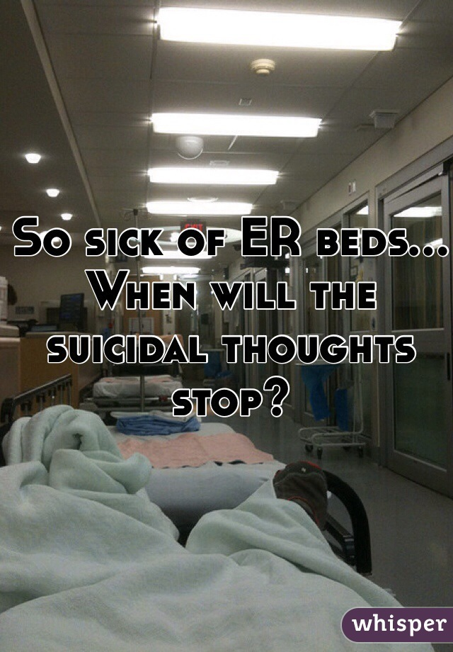 So sick of ER beds... When will the suicidal thoughts stop?