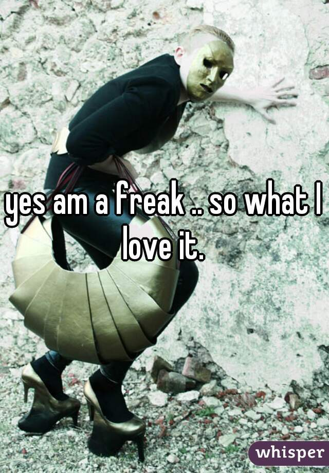 yes am a freak .. so what I love it.