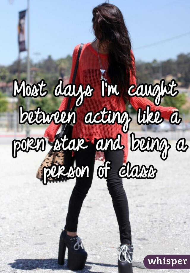 Most days I'm caught between acting like a porn star and being a person of class