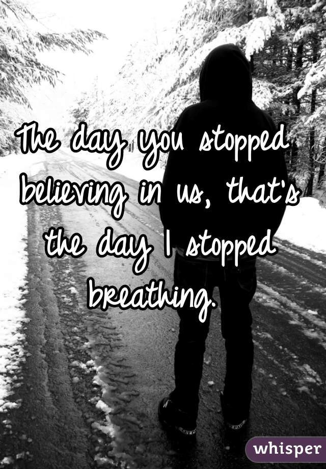 The day you stopped believing in us, that's the day I stopped breathing.