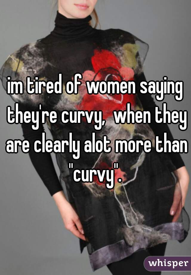 "im tired of women saying they're curvy,  when they are clearly alot more than ""curvy""."