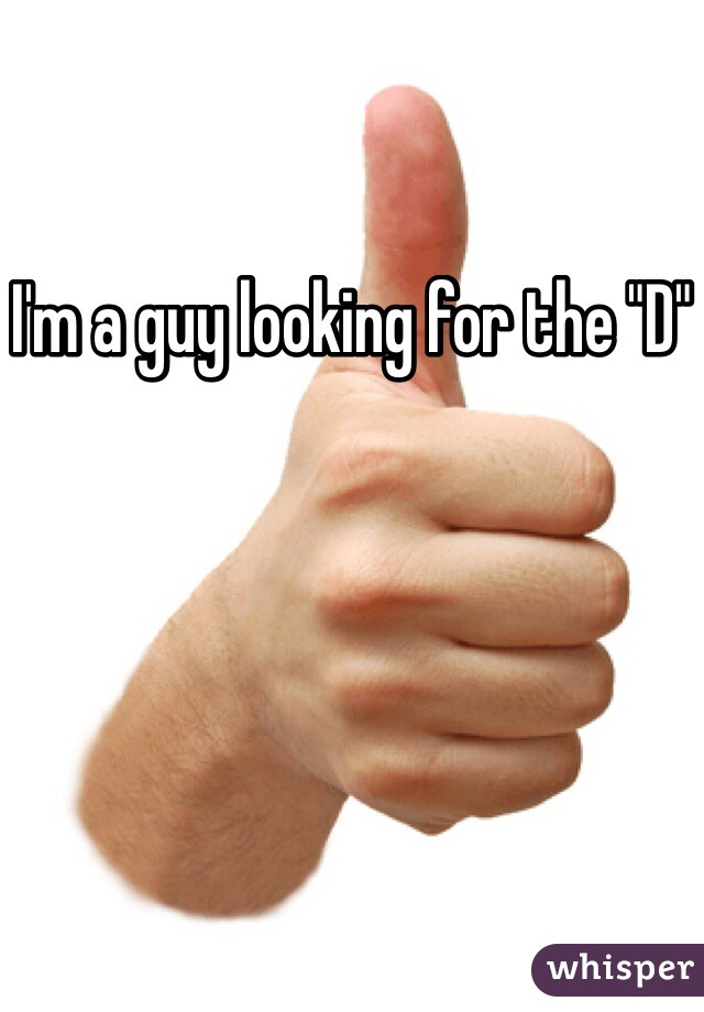 """I'm a guy looking for the """"D"""""""