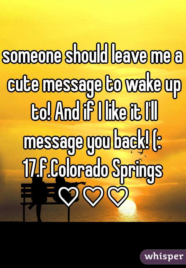someone should leave me a cute message to wake up to! And if I like it I'll message you back! (:  17.f.Colorado Springs ♡♡♡