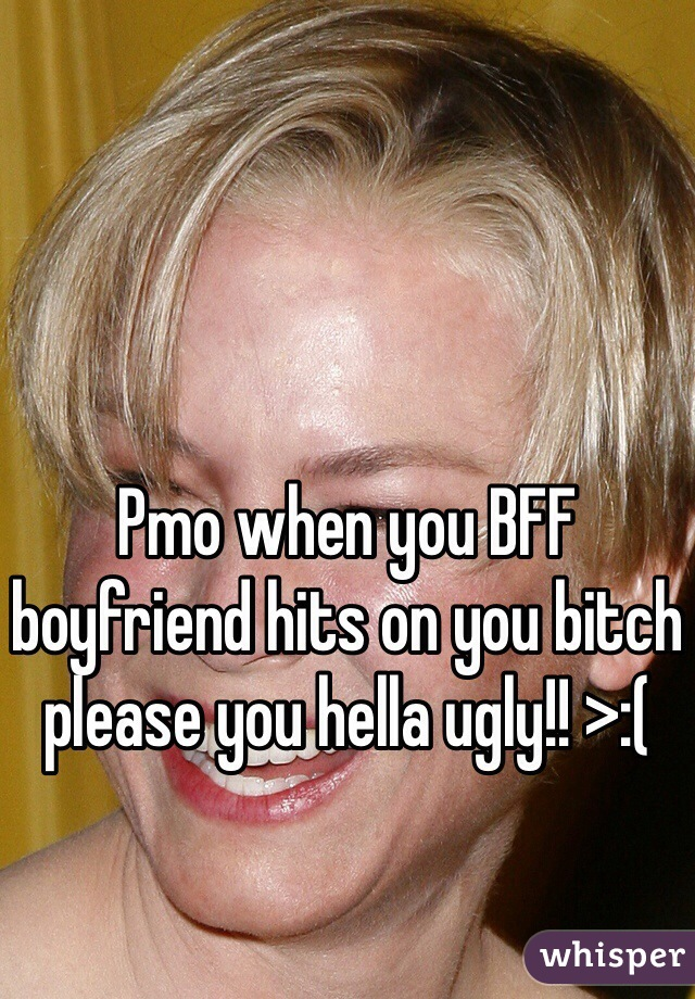 Pmo when you BFF boyfriend hits on you bitch please you hella ugly!! >:(