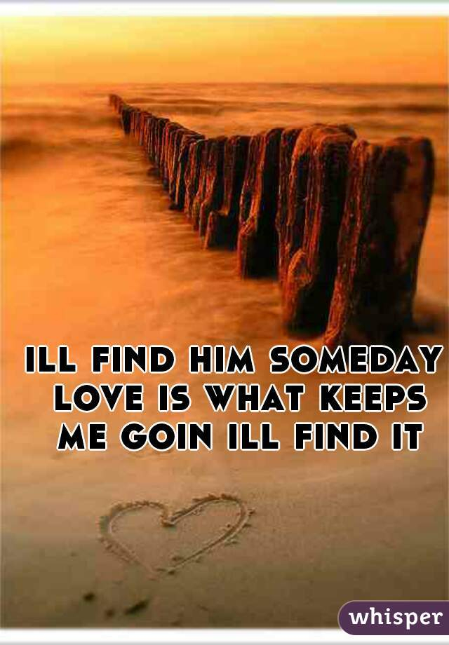 ill find him someday love is what keeps me goin ill find it