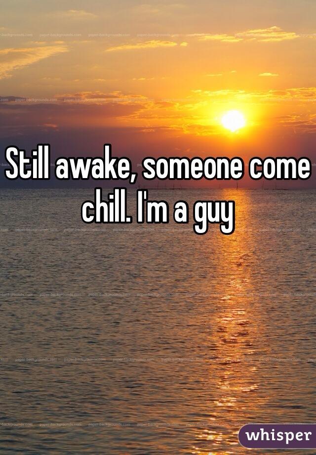 Still awake, someone come chill. I'm a guy