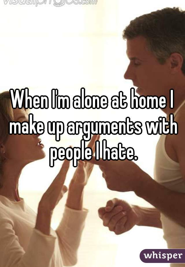 When I'm alone at home I make up arguments with people I hate.
