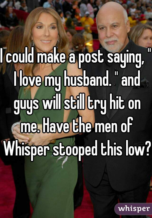 """I could make a post saying, """" I love my husband. """" and guys will still try hit on me. Have the men of Whisper stooped this low?"""