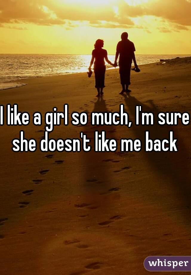 I like a girl so much, I'm sure she doesn't like me back