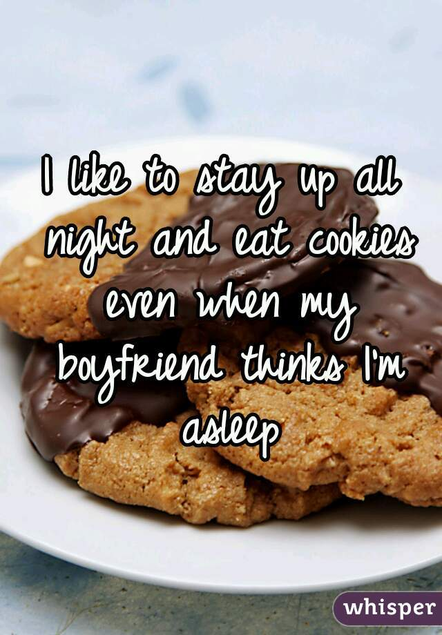I like to stay up all night and eat cookies even when my boyfriend thinks I'm asleep