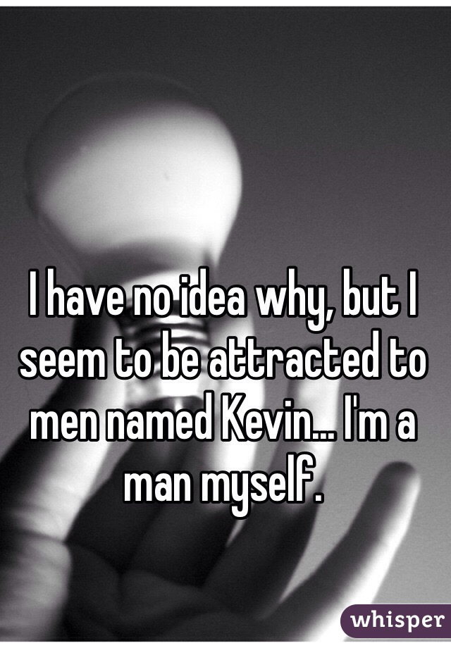 I have no idea why, but I seem to be attracted to men named Kevin... I'm a man myself.
