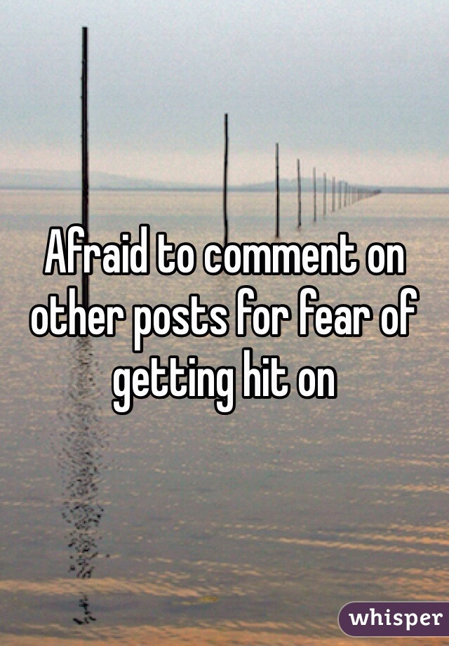 Afraid to comment on other posts for fear of getting hit on