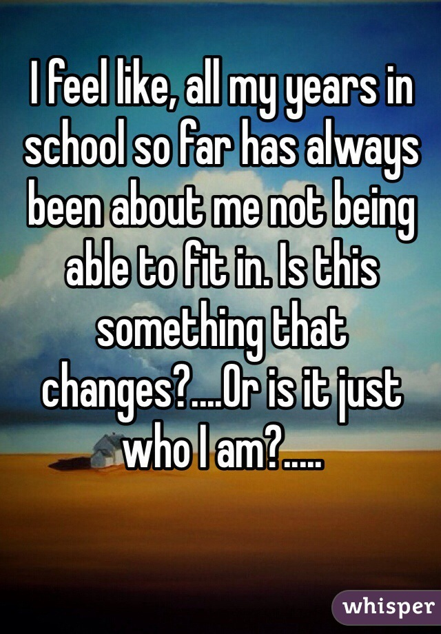 I feel like, all my years in school so far has always been about me not being able to fit in. Is this something that changes?....Or is it just who I am?.....