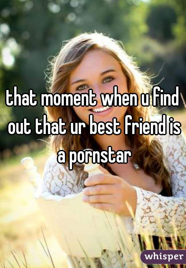 that moment when u find out that ur best friend is a pornstar