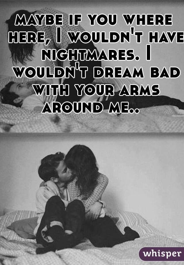maybe if you where here, I wouldn't have nightmares. I wouldn't dream bad with your arms around me..