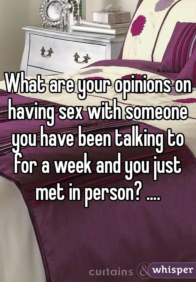 What are your opinions on having sex with someone you have been talking to for a week and you just met in person? ....