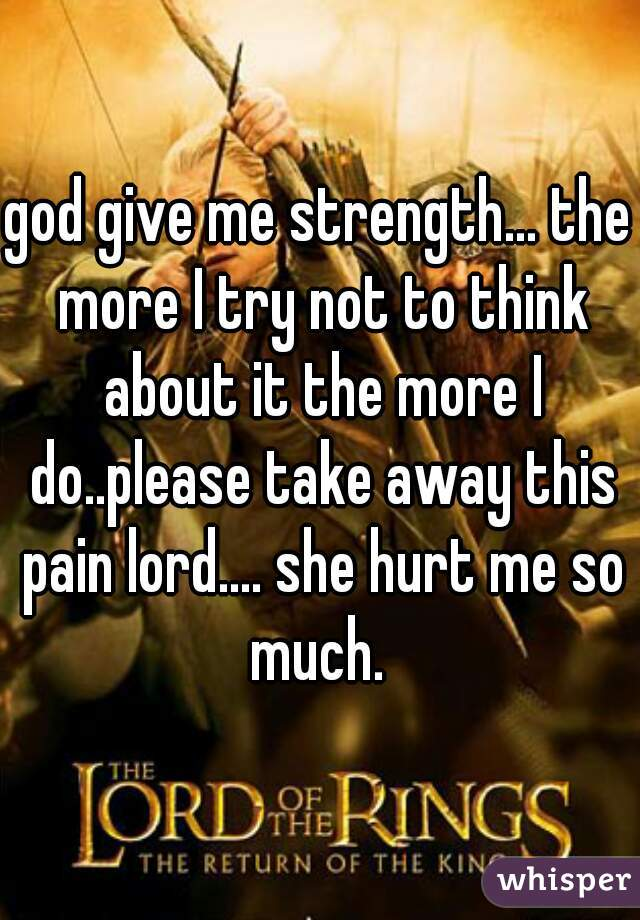 god give me strength... the more I try not to think about it the more I do..please take away this pain lord.... she hurt me so much.
