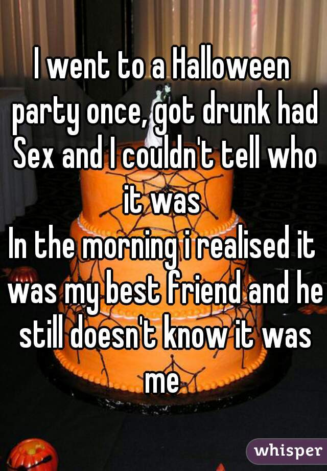 I went to a Halloween party once, got drunk had Sex and I couldn't tell who it was   In the morning i realised it was my best friend and he still doesn't know it was me
