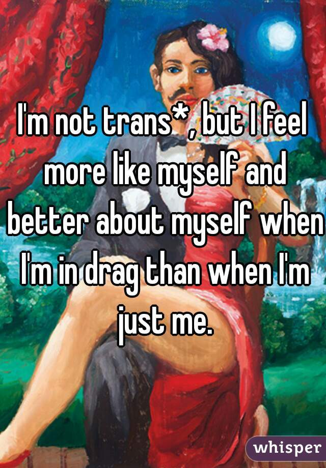 I'm not trans*, but I feel more like myself and better about myself when I'm in drag than when I'm just me.