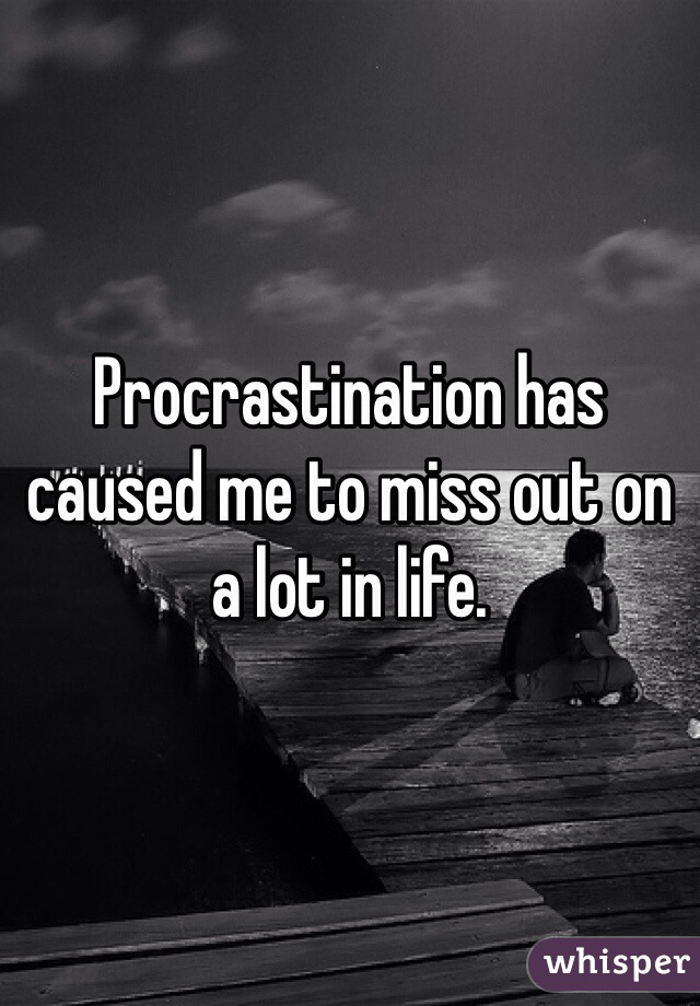 Procrastination has caused me to miss out on a lot in life.