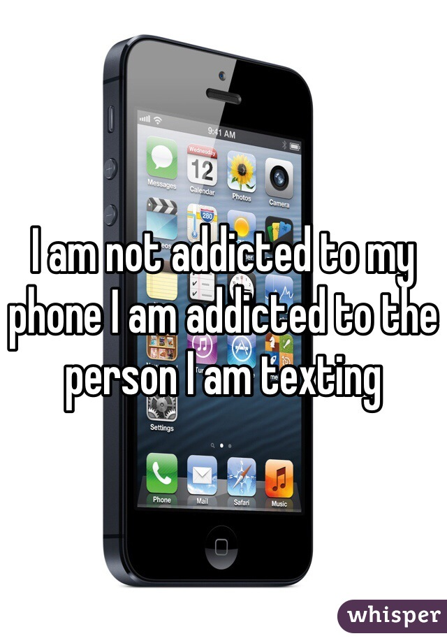 I am not addicted to my phone I am addicted to the person I am texting