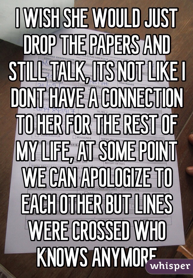 I WISH SHE WOULD JUST DROP THE PAPERS AND STILL TALK, ITS NOT LIKE I DONT HAVE A CONNECTION TO HER FOR THE REST OF MY LIFE, AT SOME POINT WE CAN APOLOGIZE TO EACH OTHER BUT LINES WERE CROSSED WHO KNOWS ANYMORE