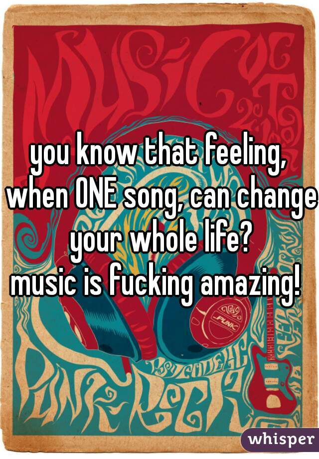 you know that feeling, when ONE song, can change your whole life?    music is fucking amazing!