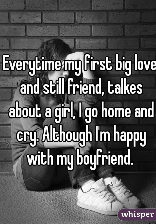 Everytime my first big love and still friend, talkes about a girl, I go home and cry. Although I'm happy with my boyfriend.