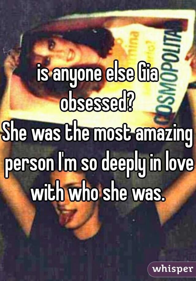 is anyone else Gia obsessed?  She was the most amazing person I'm so deeply in love with who she was.