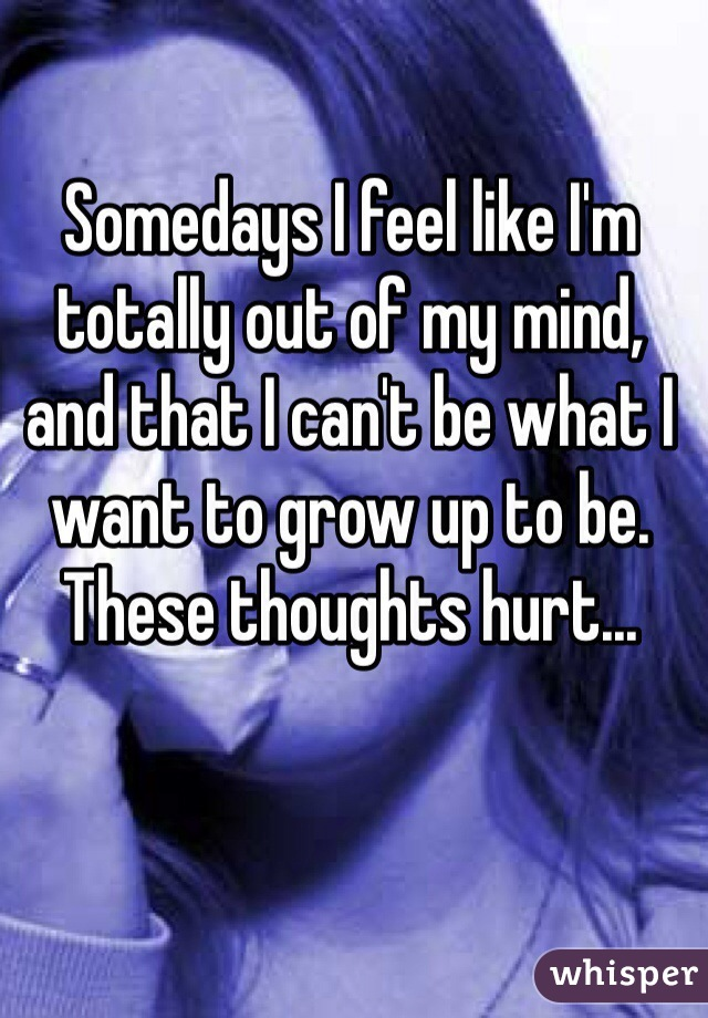 Somedays I feel like I'm totally out of my mind, and that I can't be what I want to grow up to be. These thoughts hurt...