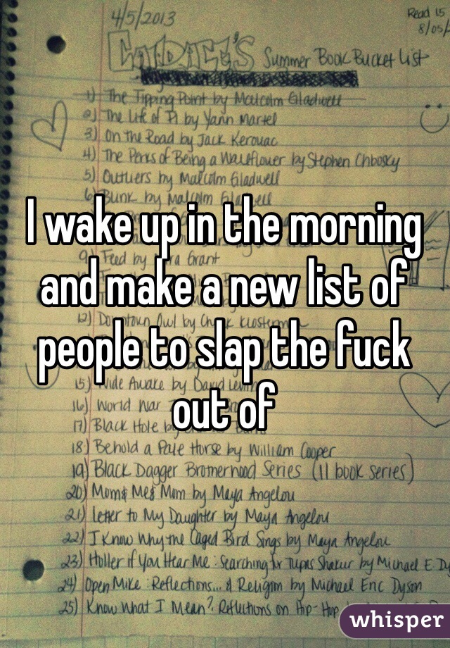 I wake up in the morning and make a new list of people to slap the fuck out of