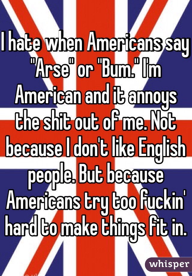 "I hate when Americans say ""Arse"" or ""Bum."" I'm American and it annoys the shit out of me. Not because I don't like English people. But because Americans try too fuckin' hard to make things fit in."